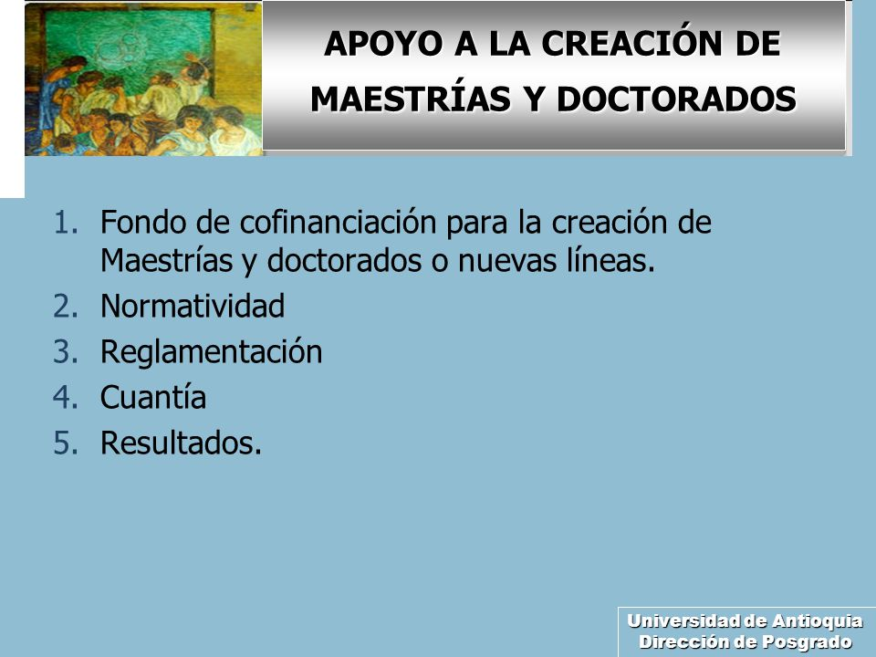 Universidad de Antioquia Dirección de Posgrado APOYO A LA CREACIÓN DE MAESTRÍAS Y DOCTORADOS 1.Fondo de cofinanciación para la creación de Maestrías y doctorados o nuevas líneas.
