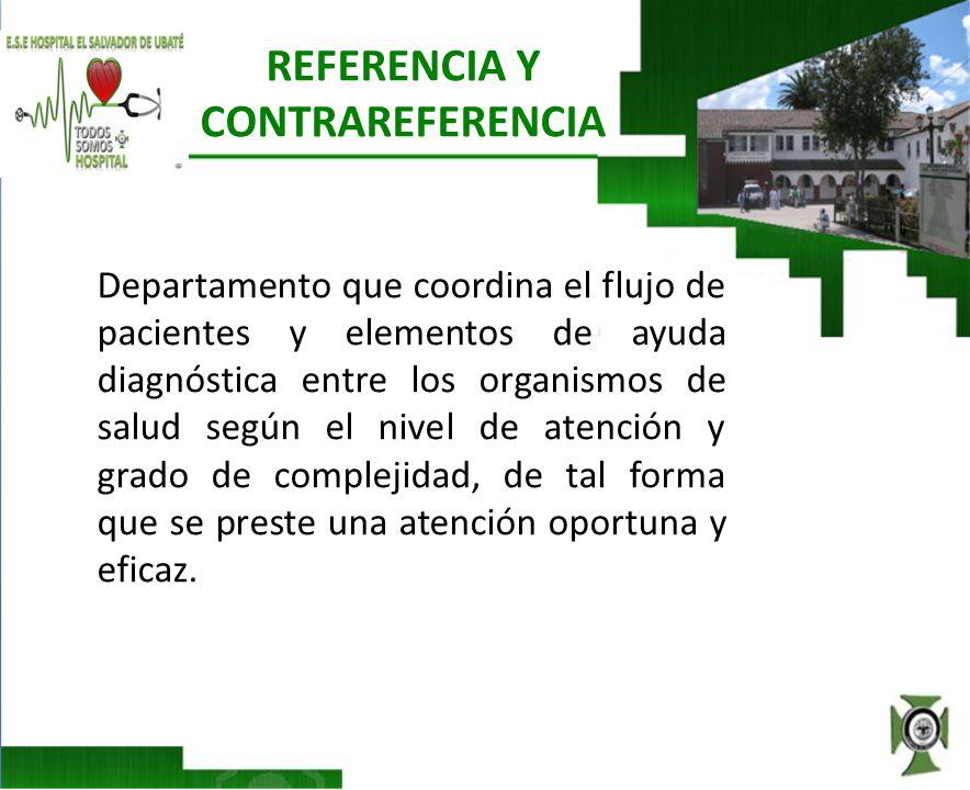 REFERENCIA Y CONTRAREFERENCIA Departamento que coordina el flujo de pacientes y elementos de ayuda diagnóstica entre los organismos de salud según el