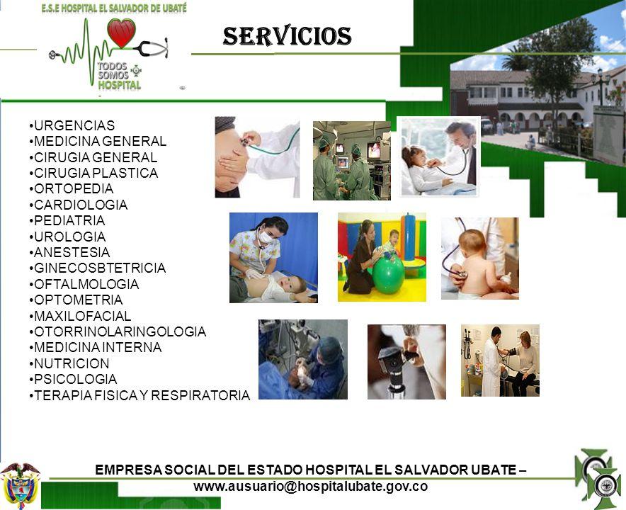 SERVICIOS EMPRESA SOCIAL DEL ESTADO HOSPITAL EL SALVADOR UBATE – www.ausuario@hospitalubate.gov.co ODONTOLOGIA FARMACIA VACUNACION ENFERMERIA TRABAJO SOCIAL LABORATORIO CLINICO ESPECIALIZADO RADIOLOGIA ECOGRAFIAS ENDOSCOPIAS TAC TOMOGRAFIAL AXIAL COMPUTARIZADA MAMOGRAFIAS UNIDAD DE CUIDADOS INTENSIVOS NEONATALES UNIDAD DE CUIDADOS INTENSIVOS PEDIATRICOS UNIDAD DE CUIDADO INTERMEDIO ADULTO HOSPITALIZACION ADULTOS HOSPITALIZACION PEDIATRICA