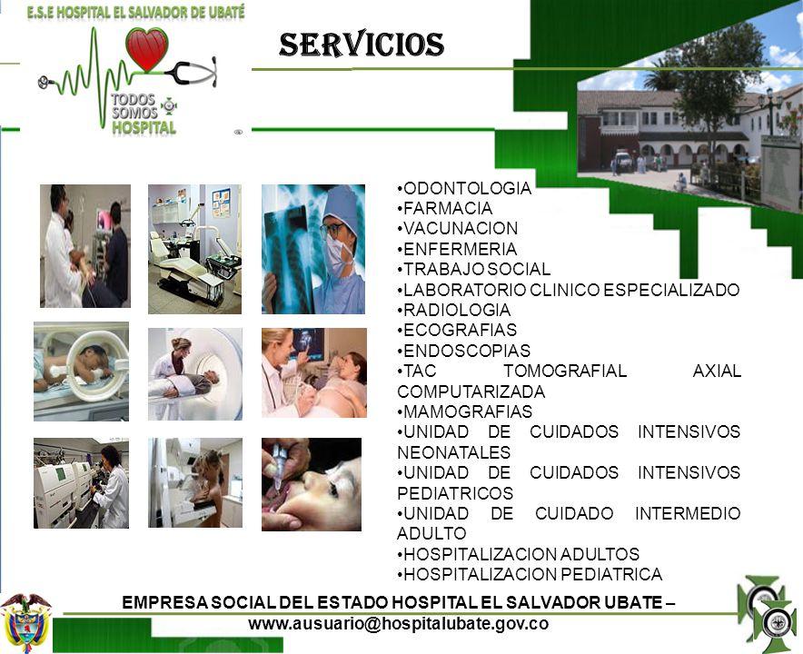 EMPRESA SOCIAL DEL ESTADO HOSPITAL EL SALVADOR UBATE – www.ausuario@hospitalubate.gov.co LABORATORIO CLINICO RADIOLOGIA ECOGRAFIAS ENDOSCOPIAS MAMOGRAFIAS TOMOGRAFIA AXIAL COMPUTARIZADA TAC DENSITOMETRIA ESTAMOS PARA ATENDERLO CON COMPROMISO UNA SONRISA ES LA MEJOR EXPRESION DE SU BIENESTAR APOYO DIAGNOSTICO Y TERAPEUTICO