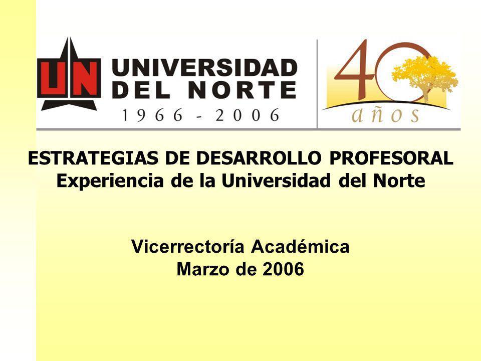 ESTRATEGIAS DE DESARROLLO PROFESORAL Experiencia de la Universidad del Norte Vicerrectoría Académica Marzo de 2006