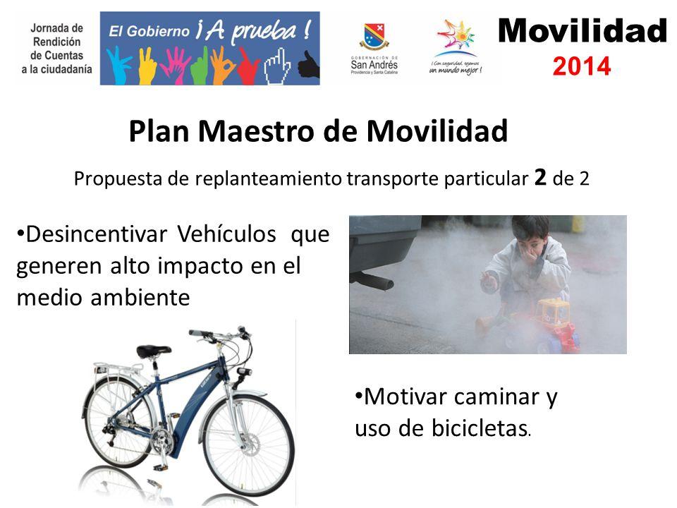 Movilidad 2014 Propuesta de replanteamiento transporte particular 2 de 2 Plan Maestro de Movilidad Desincentivar Vehículos que generen alto impacto en el medio ambiente Motivar caminar y uso de bicicletas.