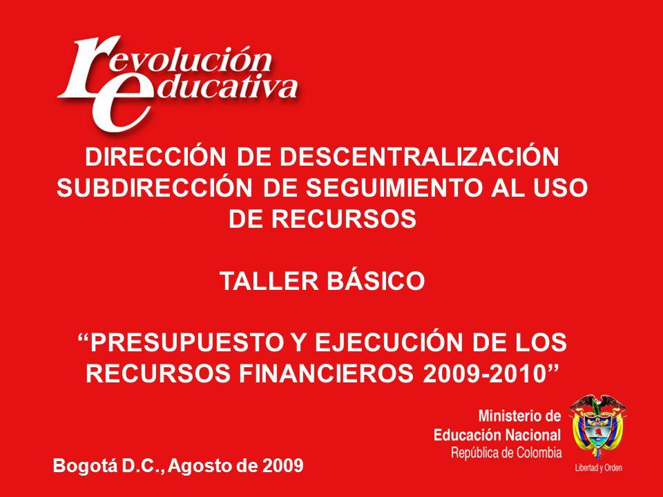 DIRECCIÓN DE DESCENTRALIZACIÓN SUBDIRECCIÓN DE SEGUIMIENTO AL USO DE RECURSOS TALLER BÁSICO PRESUPUESTO Y EJECUCIÓN DE LOS RECURSOS FINANCIEROS 2009-2010 Bogotá D.C., Agosto de 2009