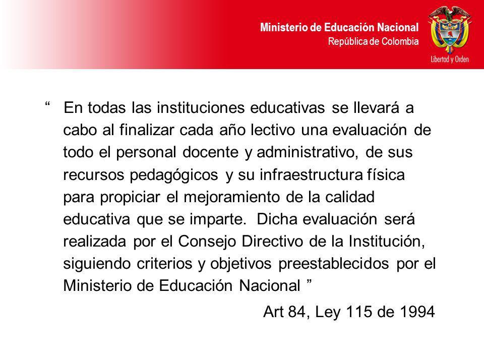 Ministerio de Educación Nacional República de Colombia En todas las instituciones educativas se llevará a cabo al finalizar cada año lectivo una evaluación de todo el personal docente y administrativo, de sus recursos pedagógicos y su infraestructura física para propiciar el mejoramiento de la calidad educativa que se imparte.