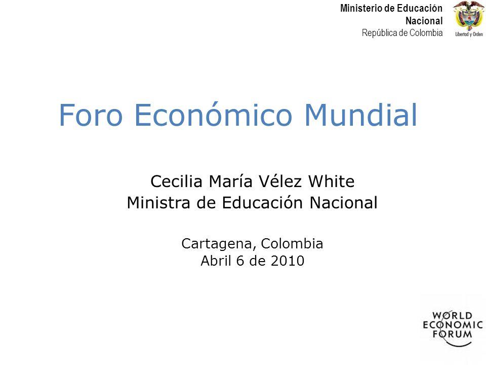 Ministerio de Educación Nacional República de Colombia Foro Económico Mundial Cecilia María Vélez White Ministra de Educación Nacional Cartagena, Colombia Abril 6 de 2010