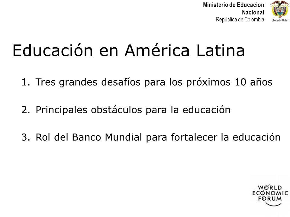 Ministerio de Educación Nacional República de Colombia Educación en América Latina 1.Tres grandes desafíos para los próximos 10 años 2.Principales obstáculos para la educación 3.Rol del Banco Mundial para fortalecer la educación
