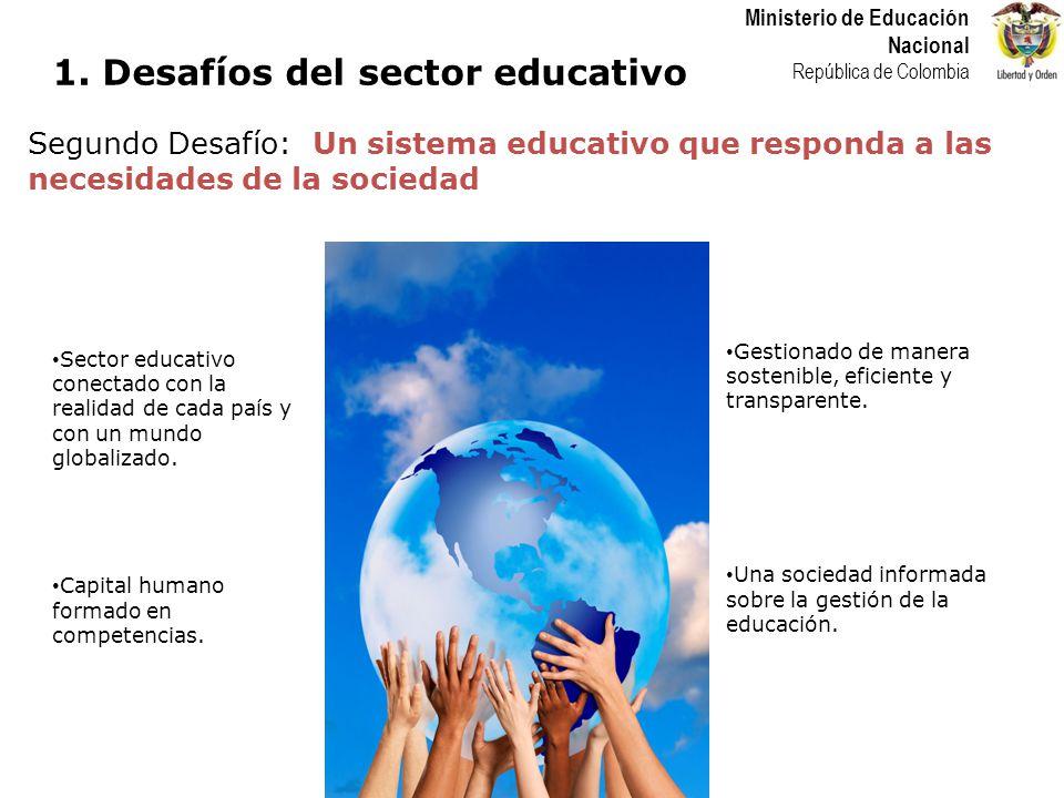 Ministerio de Educación Nacional República de Colombia Segundo Desafío: Un sistema educativo que responda a las necesidades de la sociedad Gestionado de manera sostenible, eficiente y transparente.