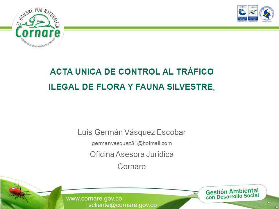Luís Germán Vásquez Escobar germanvasquez31@hotmail.com Oficina Asesora Jurídica Cornare ACTA UNICA DE CONTROL AL TRÁFICO ILEGAL DE FLORA Y FAUNA SILV