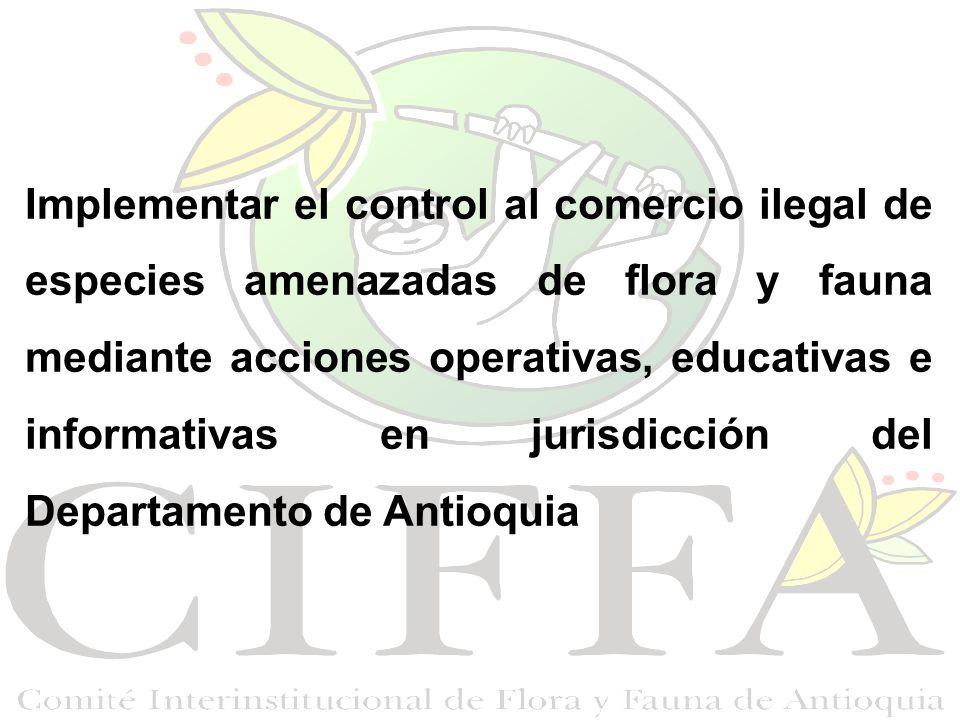 Implementar el control al comercio ilegal de especies amenazadas de flora y fauna mediante acciones operativas, educativas e informativas en jurisdicción del Departamento de Antioquia