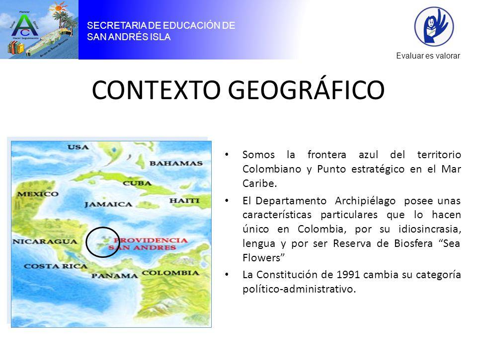 SECRETARIA DE EDUCACIÓN DE SAN ANDRÉS ISLA Evaluar es valorar CONTEXTO GEOGRÁFICO Somos la frontera azul del territorio Colombiano y Punto estratégico en el Mar Caribe.