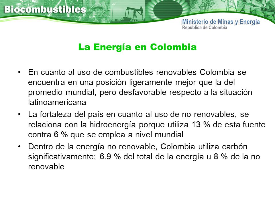 La Energía en Colombia En cuanto al uso de combustibles renovables Colombia se encuentra en una posición ligeramente mejor que la del promedio mundial
