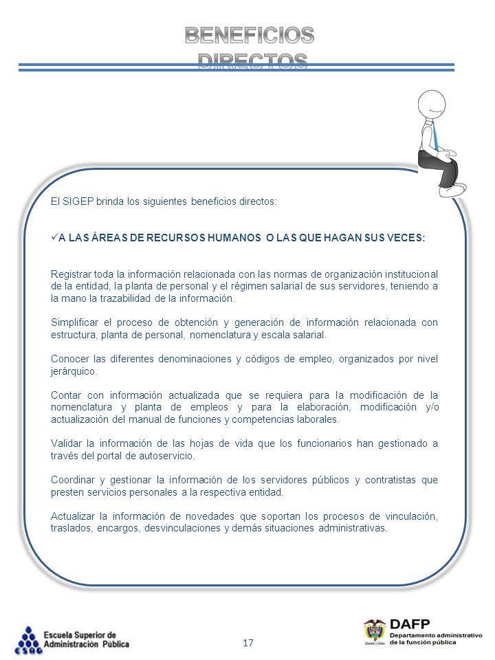 17 El SIGEP brinda los siguientes beneficios directos: A LAS ÁREAS DE RECURSOS HUMANOS O LAS QUE HAGAN SUS VECES: Registrar toda la información relaci