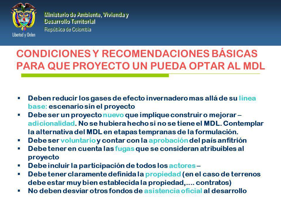 PRESIDENCIA DE LA REPÚBLICA Ministerio de Ambiente, Vivienda y Desarrollo Territorial Ministerio de Ambiente, Vivienda y Desarrollo Territorial República de Colombia Ministerio de Ambiente, Vivienda y Desarrollo Territorial República de Colombia CONDICIONES Y RECOMENDACIONES BÁSICAS PARA QUE PROYECTO UN PUEDA OPTAR AL MDL Deben reducir los gases de efecto invernadero mas allá de su linea base: escenario sin el proyecto Debe ser un proyecto nuevo que implique construir o mejorar – adicionalidad.