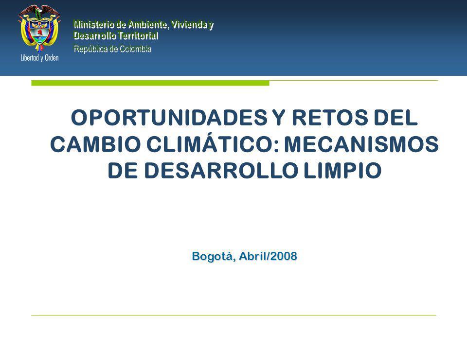 PRESIDENCIA DE LA REPÚBLICA Ministerio de Ambiente, Vivienda y Desarrollo Territorial Ministerio de Ambiente, Vivienda y Desarrollo Territorial República de Colombia Ministerio de Ambiente, Vivienda y Desarrollo Territorial República de Colombia OPORTUNIDADES Y RETOS DEL CAMBIO CLIMÁTICO: MECANISMOS DE DESARROLLO LIMPIO Bogotá, Abril/2008