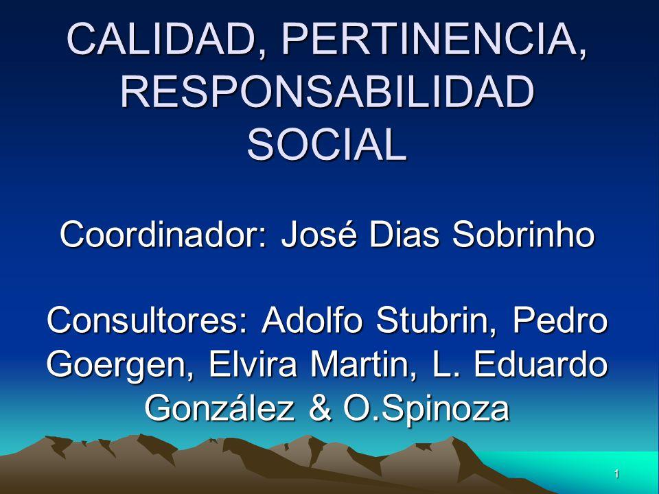 1 CALIDAD, PERTINENCIA, RESPONSABILIDAD SOCIAL Coordinador: José Dias Sobrinho Consultores: Adolfo Stubrin, Pedro Goergen, Elvira Martin, L. Eduardo G