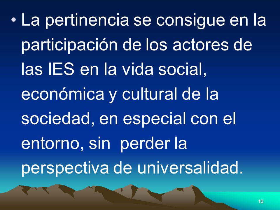 10 La pertinencia se consigue en la participación de los actores de las IES en la vida social, económica y cultural de la sociedad, en especial con el