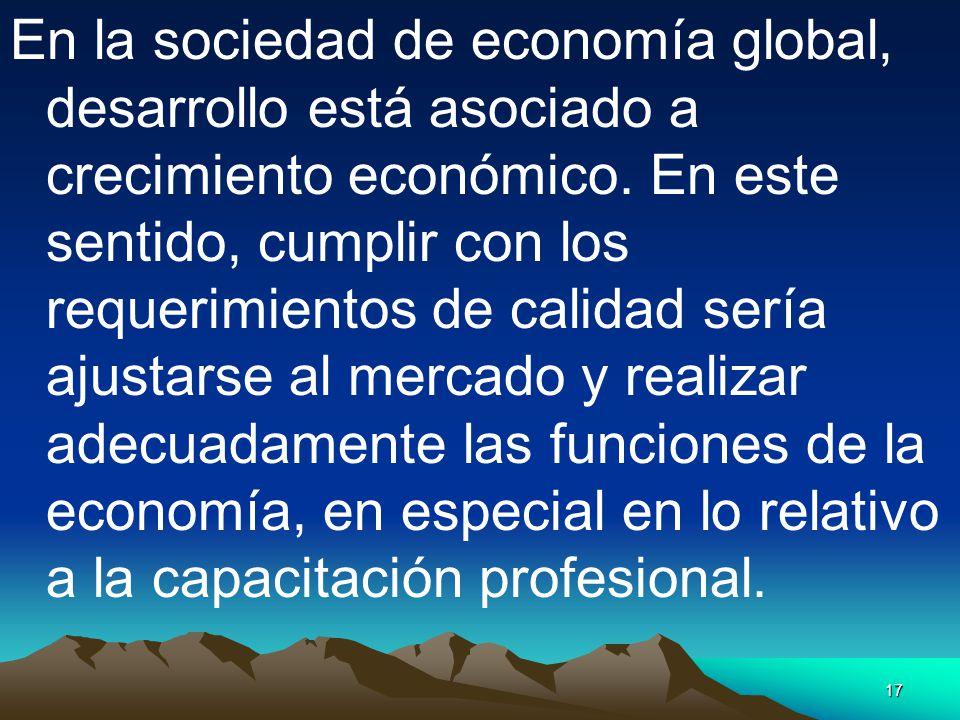 17 En la sociedad de economía global, desarrollo está asociado a crecimiento económico. En este sentido, cumplir con los requerimientos de calidad ser