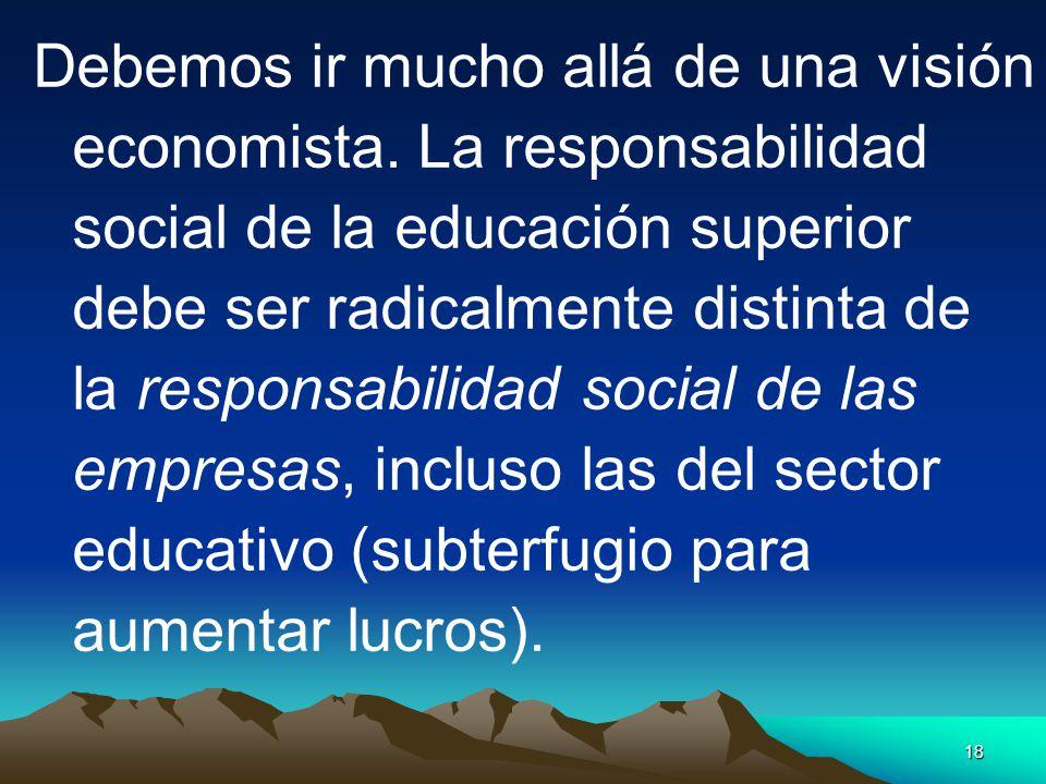 18 Debemos ir mucho allá de una visión economista. La responsabilidad social de la educación superior debe ser radicalmente distinta de la responsabil