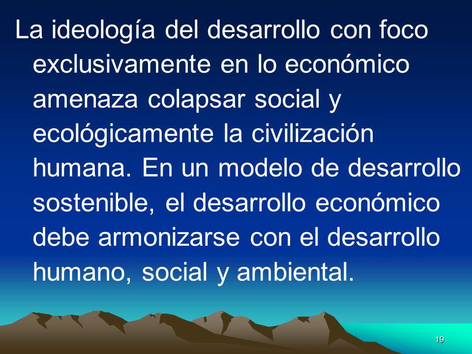 19 La ideología del desarrollo con foco exclusivamente en lo económico amenaza colapsar social y ecológicamente la civilización humana. En un modelo d