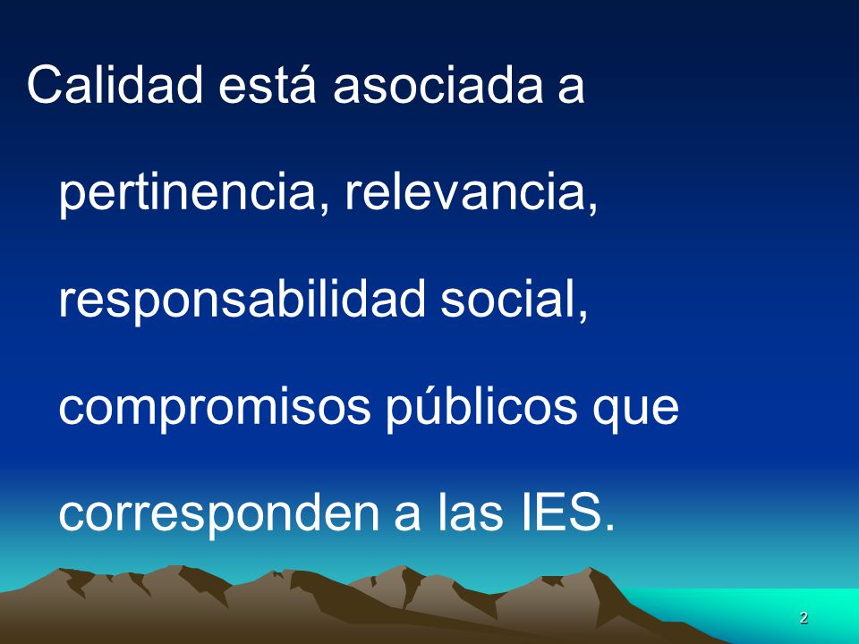 2 Calidad está asociada a pertinencia, relevancia, responsabilidad social, compromisos públicos que corresponden a las IES.