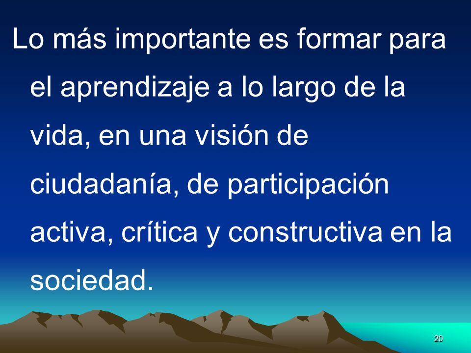 20 Lo más importante es formar para el aprendizaje a lo largo de la vida, en una visión de ciudadanía, de participación activa, crítica y constructiva