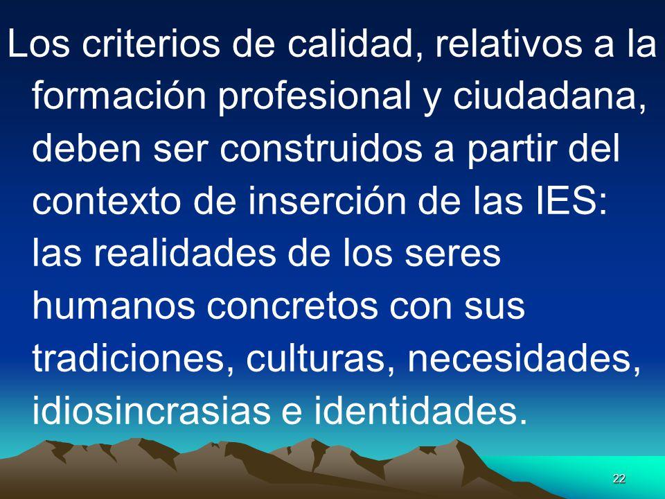 22 Los criterios de calidad, relativos a la formación profesional y ciudadana, deben ser construidos a partir del contexto de inserción de las IES: la