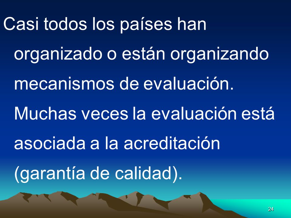 24 Casi todos los países han organizado o están organizando mecanismos de evaluación. Muchas veces la evaluación está asociada a la acreditación (gara