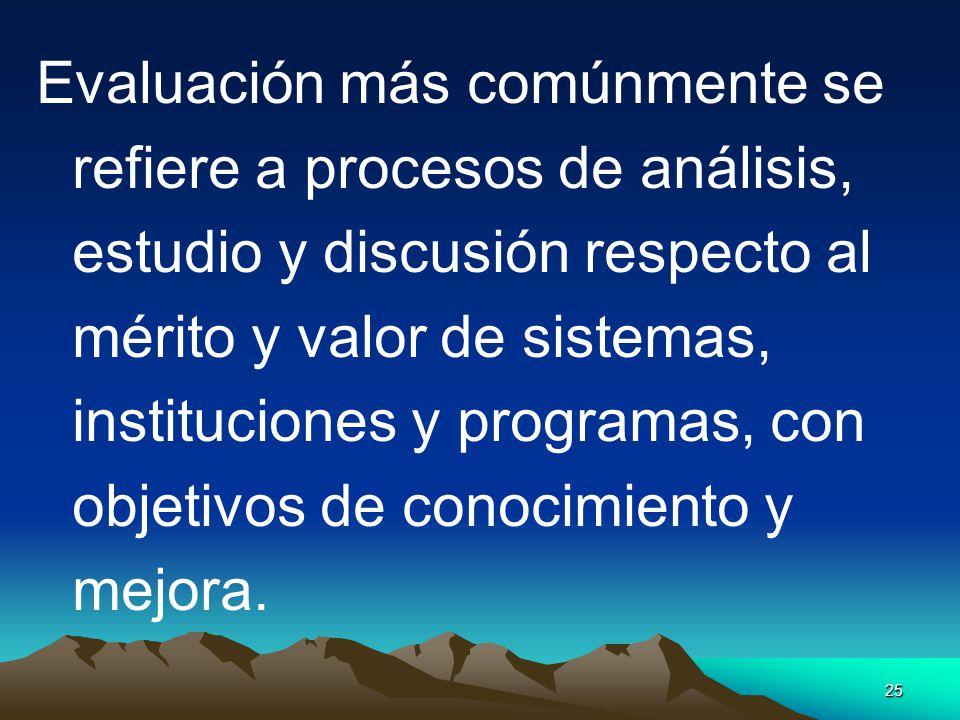 25 Evaluación más comúnmente se refiere a procesos de análisis, estudio y discusión respecto al mérito y valor de sistemas, instituciones y programas,
