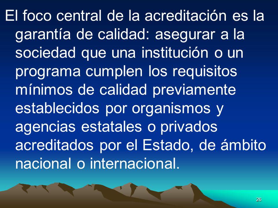 26 El foco central de la acreditación es la garantía de calidad: asegurar a la sociedad que una institución o un programa cumplen los requisitos mínim