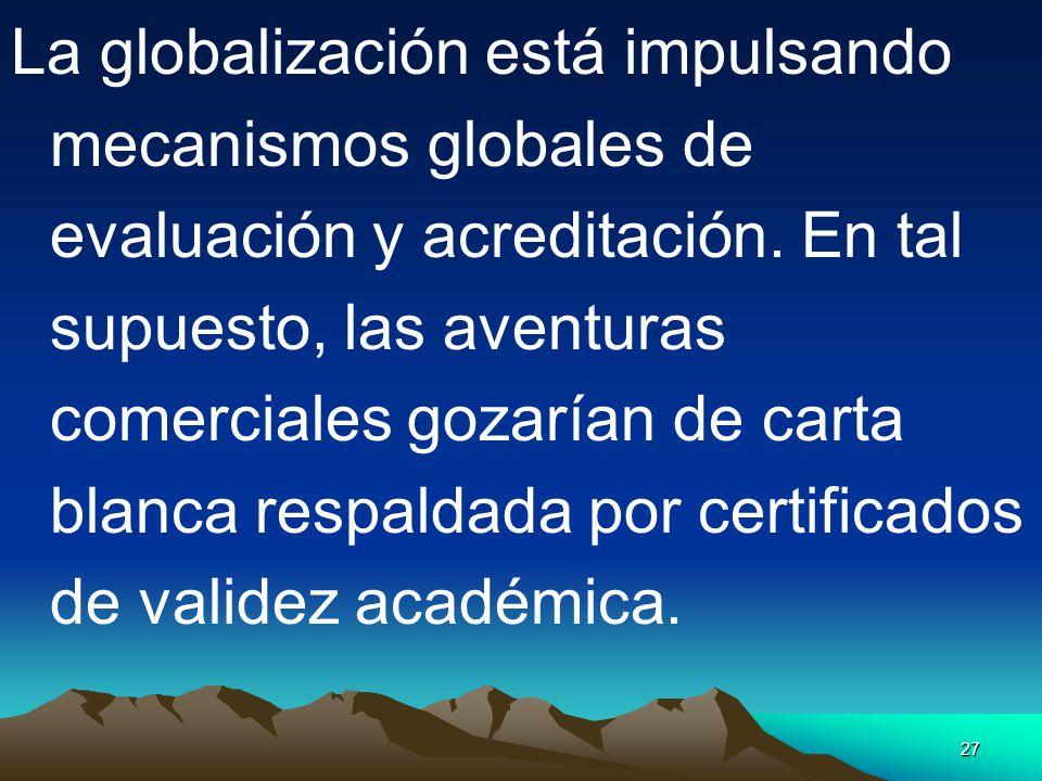 27 La globalización está impulsando mecanismos globales de evaluación y acreditación. En tal supuesto, las aventuras comerciales gozarían de carta bla