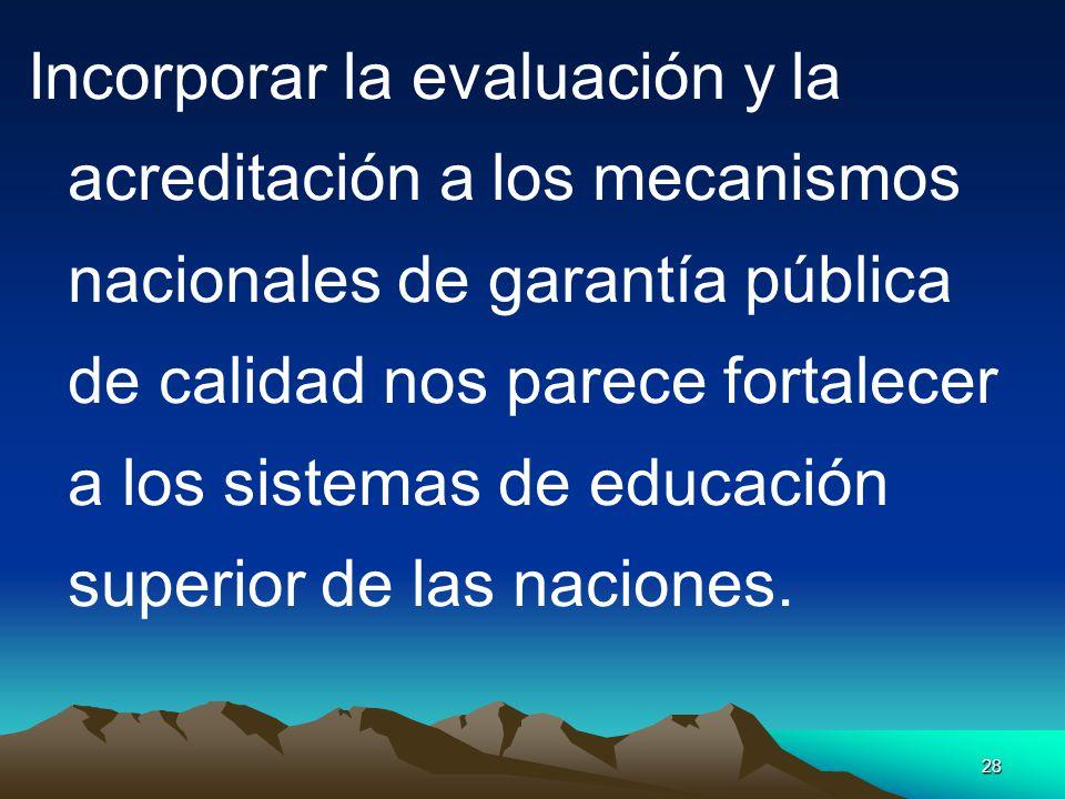 28 Incorporar la evaluación y la acreditación a los mecanismos nacionales de garantía pública de calidad nos parece fortalecer a los sistemas de educa
