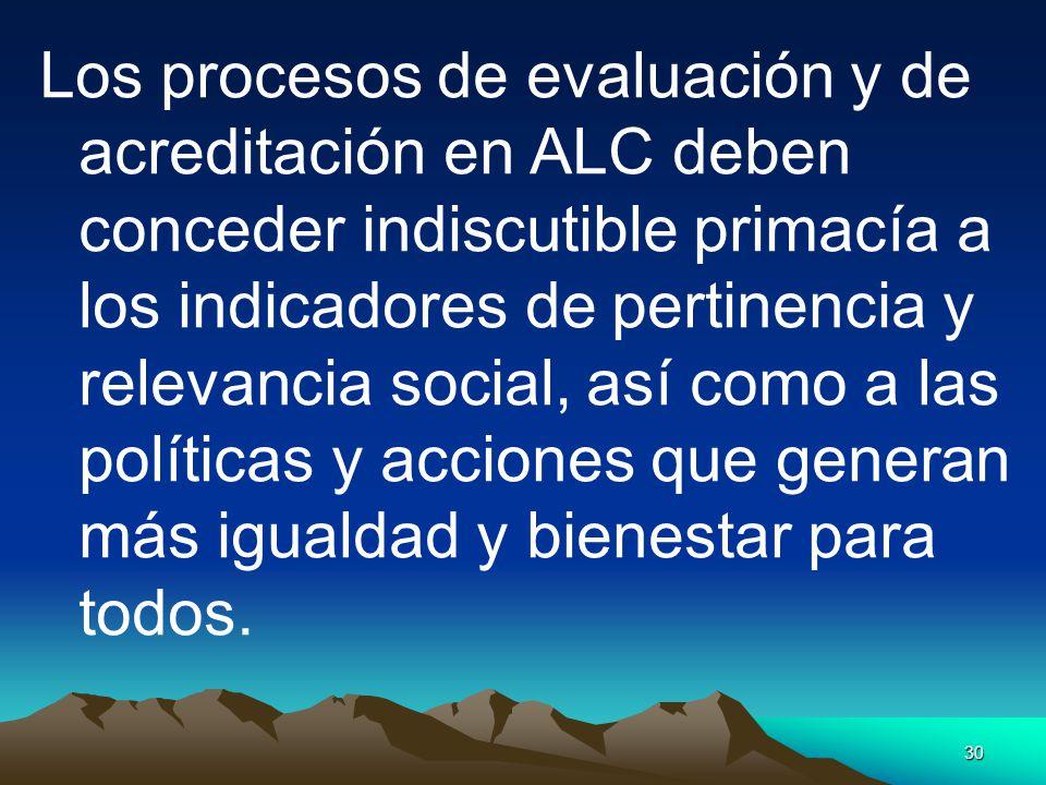 30 Los procesos de evaluación y de acreditación en ALC deben conceder indiscutible primacía a los indicadores de pertinencia y relevancia social, así