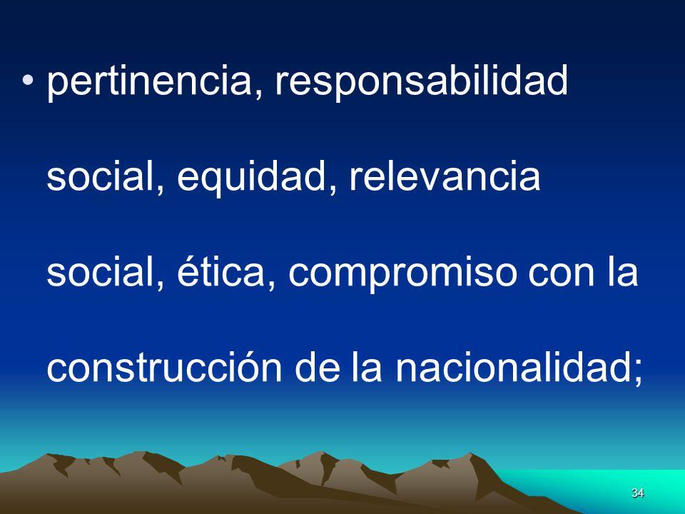 34 pertinencia, responsabilidad social, equidad, relevancia social, ética, compromiso con la construcción de la nacionalidad;