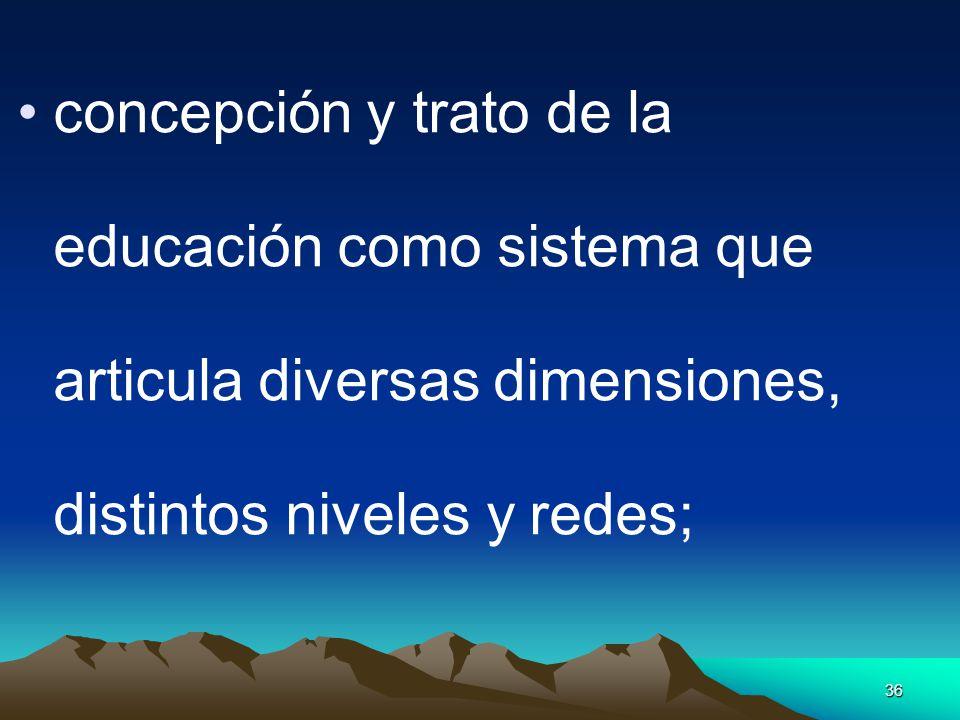 36 concepción y trato de la educación como sistema que articula diversas dimensiones, distintos niveles y redes;