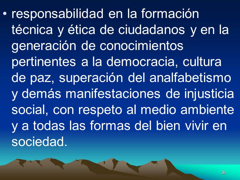 38 responsabilidad en la formación técnica y ética de ciudadanos y en la generación de conocimientos pertinentes a la democracia, cultura de paz, supe