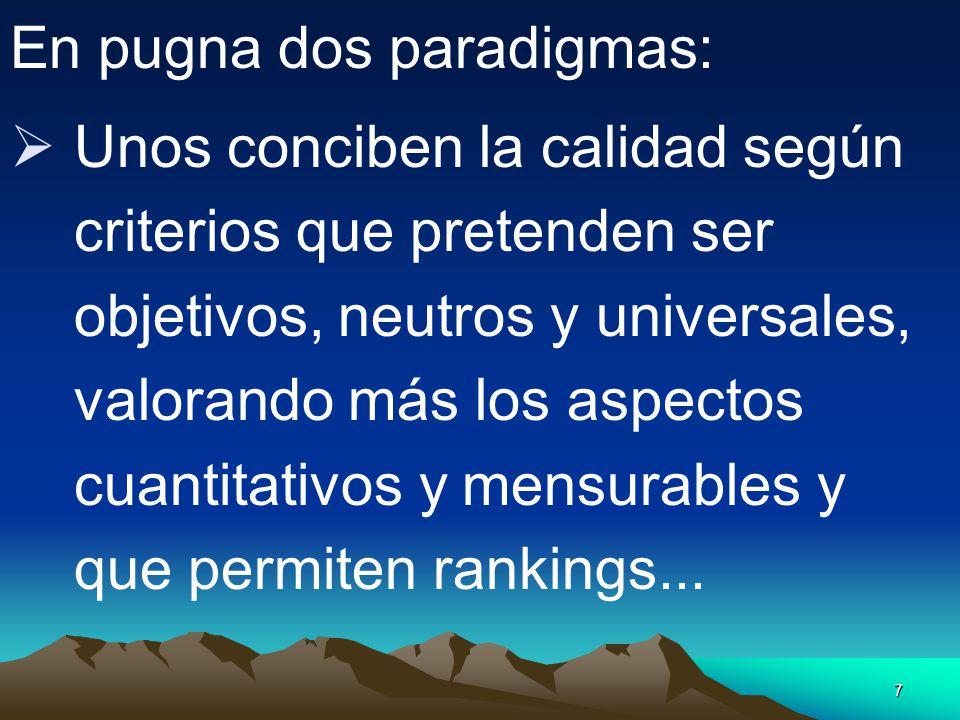 7 En pugna dos paradigmas: Unos conciben la calidad según criterios que pretenden ser objetivos, neutros y universales, valorando más los aspectos cua