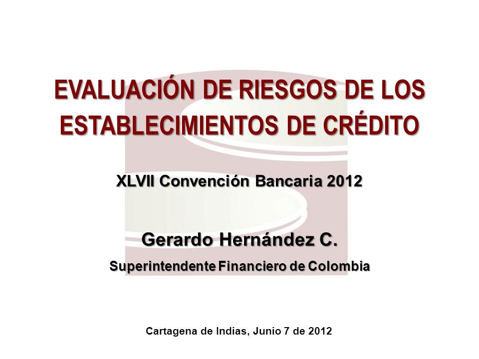 EVALUACIÓN DE RIESGOS DE LOS ESTABLECIMIENTOS DE CRÉDITO XLVII Convención Bancaria 2012 Gerardo Hernández C. Superintendente Financiero de Colombia Ca