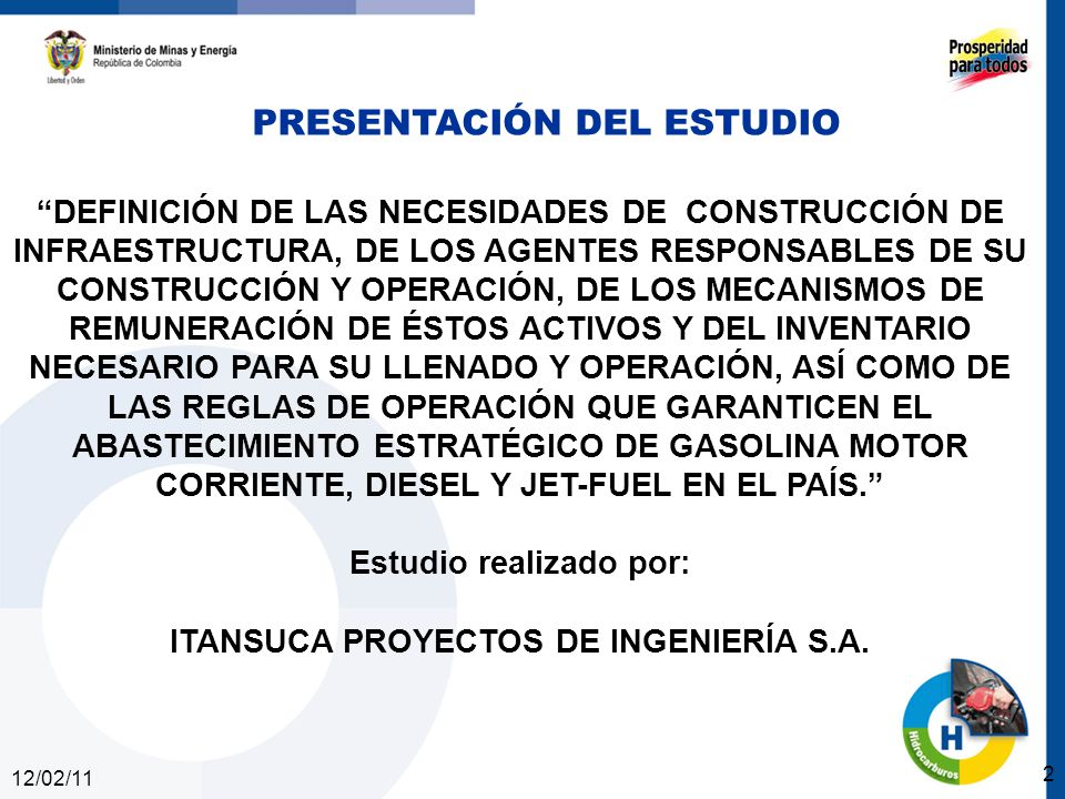 12/02/11 2 DEFINICIÓN DE LAS NECESIDADES DE CONSTRUCCIÓN DE INFRAESTRUCTURA, DE LOS AGENTES RESPONSABLES DE SU CONSTRUCCIÓN Y OPERACIÓN, DE LOS MECANISMOS DE REMUNERACIÓN DE ÉSTOS ACTIVOS Y DEL INVENTARIO NECESARIO PARA SU LLENADO Y OPERACIÓN, ASÍ COMO DE LAS REGLAS DE OPERACIÓN QUE GARANTICEN EL ABASTECIMIENTO ESTRATÉGICO DE GASOLINA MOTOR CORRIENTE, DIESEL Y JET-FUEL EN EL PAÍS.