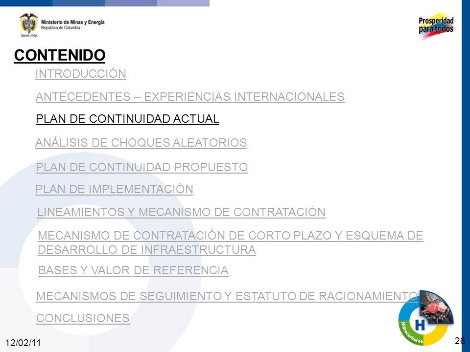 12/02/11 26 INTRODUCCIÓN ANTECEDENTES – EXPERIENCIAS INTERNACIONALES PLAN DE CONTINUIDAD ACTUAL ANÁLISIS DE CHOQUES ALEATORIOS PLAN DE CONTINUIDAD PROPUESTO CONTENIDO PLAN DE IMPLEMENTACIÓN LINEAMIENTOS Y MECANISMO DE CONTRATACIÓN MECANISMO DE CONTRATACIÓN DE CORTO PLAZO Y ESQUEMA DE DESARROLLO DE INFRAESTRUCTURA BASES Y VALOR DE REFERENCIA CONCLUSIONES MECANISMOS DE SEGUIMIENTO Y ESTATUTO DE RACIONAMIENTO