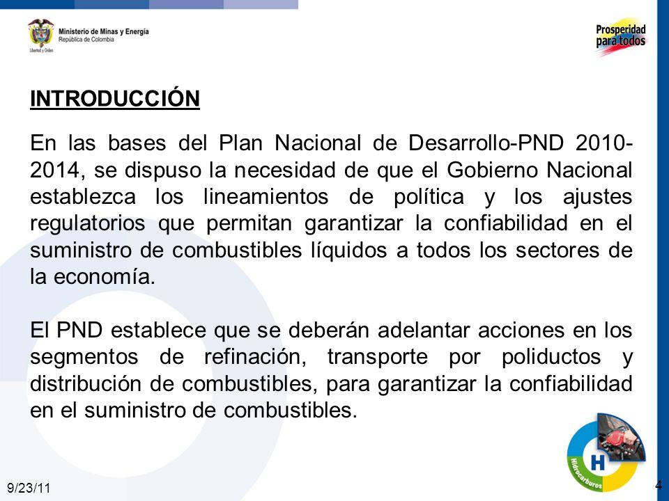 9/23/11 4 INTRODUCCIÓN En las bases del Plan Nacional de Desarrollo-PND 2010- 2014, se dispuso la necesidad de que el Gobierno Nacional establezca los lineamientos de política y los ajustes regulatorios que permitan garantizar la confiabilidad en el suministro de combustibles líquidos a todos los sectores de la economía.