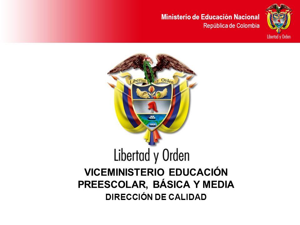 Ministerio de Educación Nacional República de Colombia VICEMINISTERIO EDUCACIÓN PREESCOLAR, BÁSICA Y MEDIA DIRECCIÓN DE CALIDAD