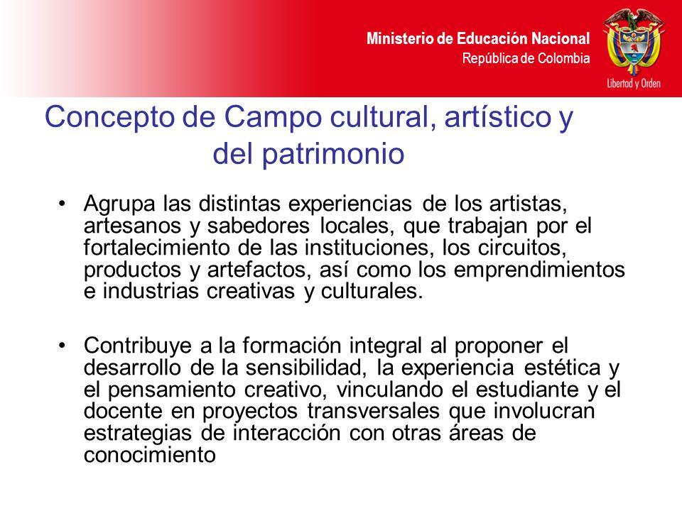 Ministerio de Educación Nacional República de Colombia Concepto de Campo cultural, artístico y del patrimonio Agrupa las distintas experiencias de los