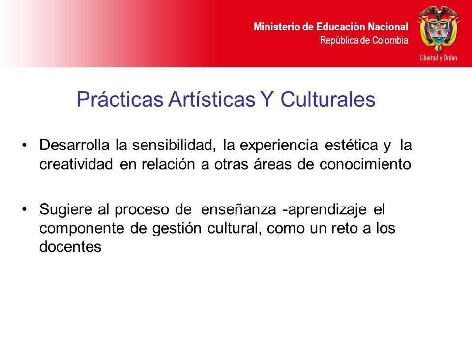 Ministerio de Educación Nacional República de Colombia Prácticas Artísticas Y Culturales Desarrolla la sensibilidad, la experiencia estética y la crea