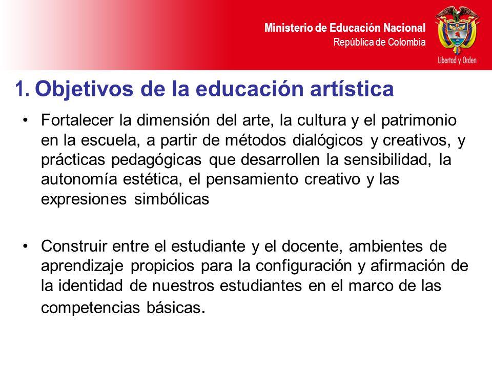 Ministerio de Educación Nacional República de Colombia 1. Objetivos de la educación artística Fortalecer la dimensión del arte, la cultura y el patrim