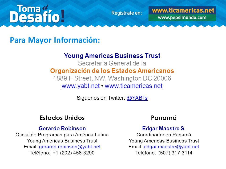 Para Mayor Información: Young Americas Business Trust Secretaría General de la Organización de los Estados Americanos 1889 F Street, NW, Washington DC 20006 www.yabt.net www.ticamericas.netwww.ticamericas.net Estados Unidos Gerardo Robinson Oficial de Programas para América Latina Young Americas Business Trust Email: gerardo.robinson@yabt.net Teléfono: +1 (202) 458-3290 Panamá Edgar Maestre S.