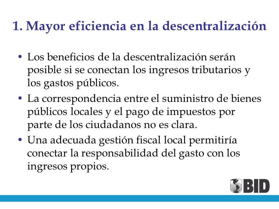 1. Mayor eficiencia en la descentralización Los beneficios de la descentralización serán posible si se conectan los ingresos tributarios y los gastos