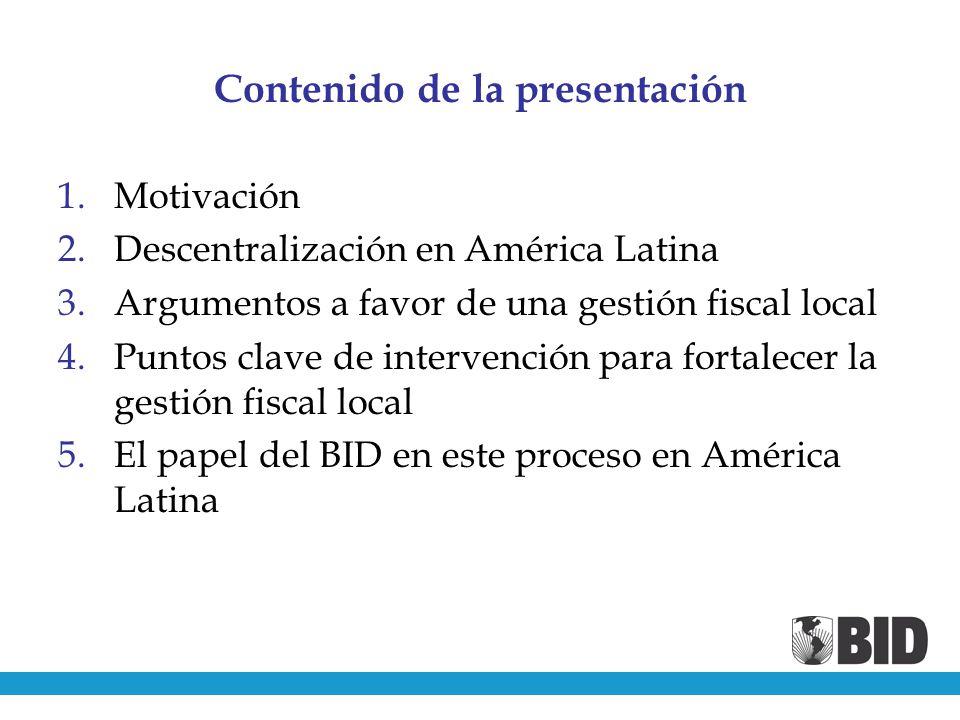 Contenido de la presentación 1.Motivación 2.Descentralización en América Latina 3.Argumentos a favor de una gestión fiscal local 4.Puntos clave de intervención para fortalecer la gestión fiscal local 5.El papel del BID en este proceso en América Latina