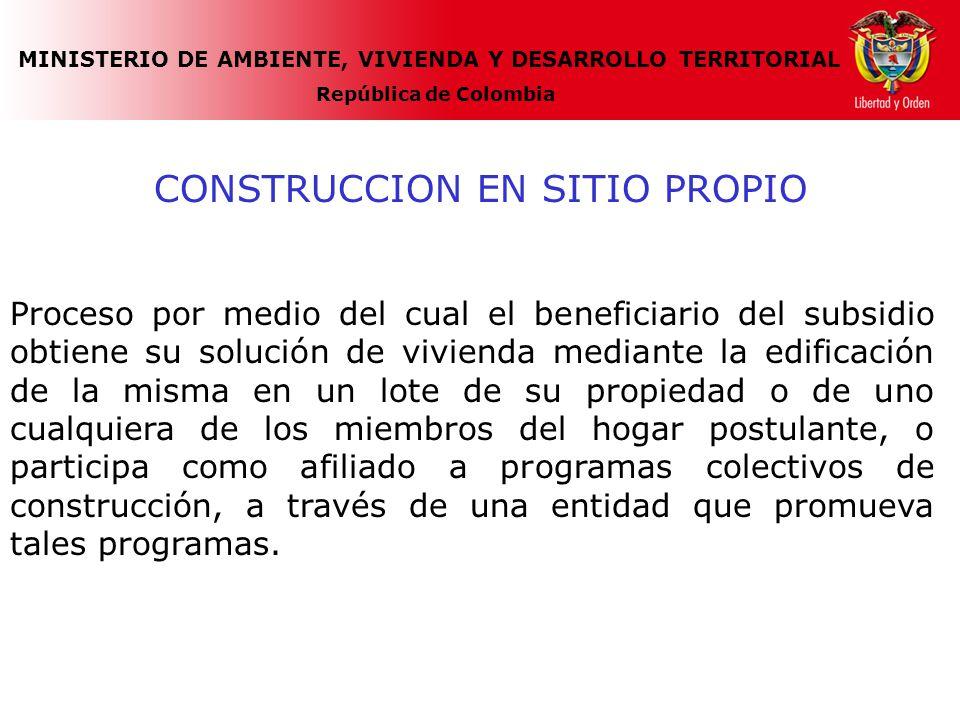MINISTERIO DE AMBIENTE, VIVIENDA Y DESARROLLO TERRITORIAL República de Colombia CONSTRUCCION EN SITIO PROPIO Proceso por medio del cual el beneficiario del subsidio obtiene su solución de vivienda mediante la edificación de la misma en un lote de su propiedad o de uno cualquiera de los miembros del hogar postulante, o participa como afiliado a programas colectivos de construcción, a través de una entidad que promueva tales programas.