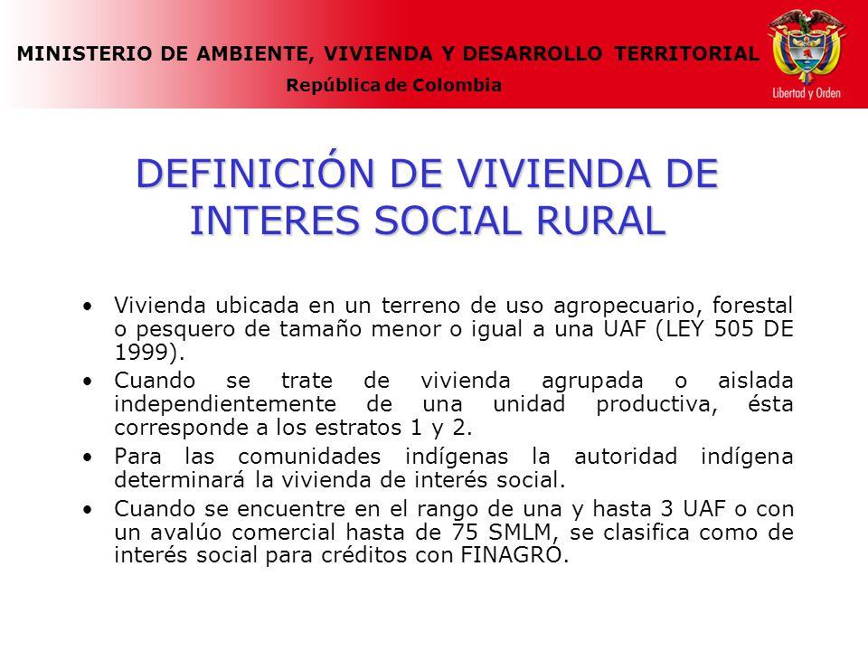 MINISTERIO DE AMBIENTE, VIVIENDA Y DESARROLLO TERRITORIAL República de Colombia DEFINICIÓN DE VIVIENDA DE INTERES SOCIAL RURAL Vivienda ubicada en un terreno de uso agropecuario, forestal o pesquero de tamaño menor o igual a una UAF (LEY 505 DE 1999).