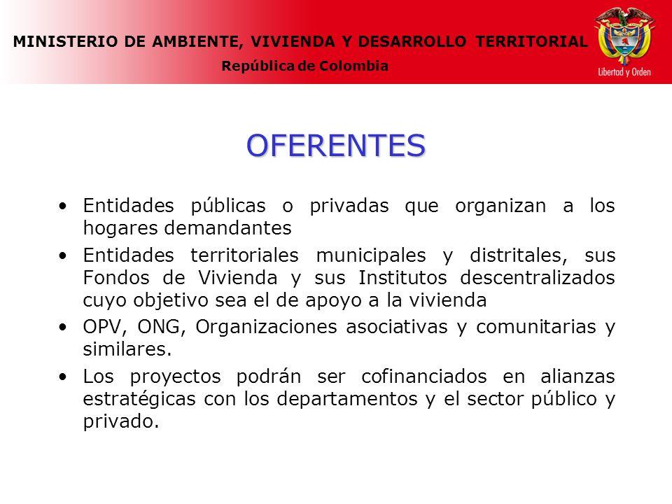 MINISTERIO DE AMBIENTE, VIVIENDA Y DESARROLLO TERRITORIAL República de Colombia OFERENTES Entidades públicas o privadas que organizan a los hogares demandantes Entidades territoriales municipales y distritales, sus Fondos de Vivienda y sus Institutos descentralizados cuyo objetivo sea el de apoyo a la vivienda OPV, ONG, Organizaciones asociativas y comunitarias y similares.